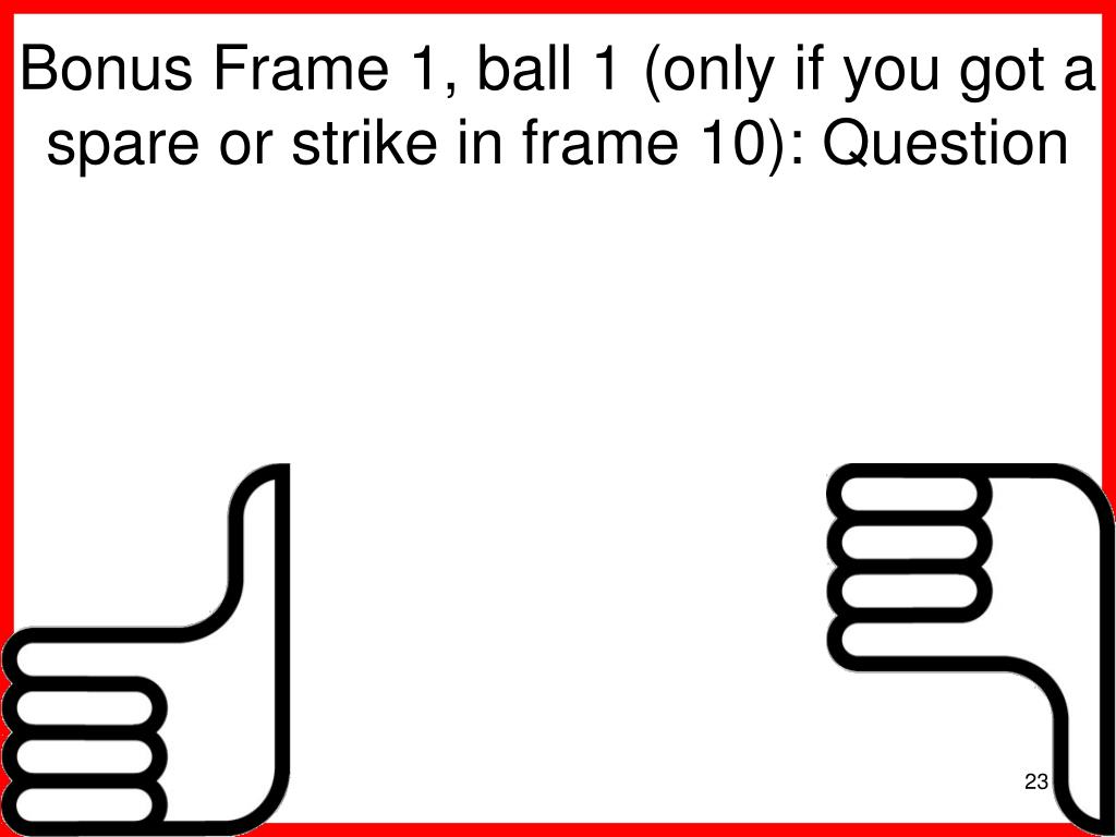 Bonus Frame 1, ball 1 (only if you got a spare or strike in frame 10): Question