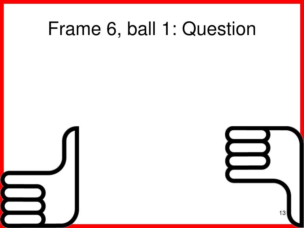 Frame 6, ball 1: Question