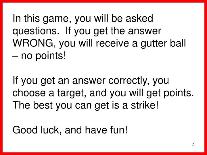 In this game, you will be asked questions.  If you get the answer WRONG, you will receive a gutter b...