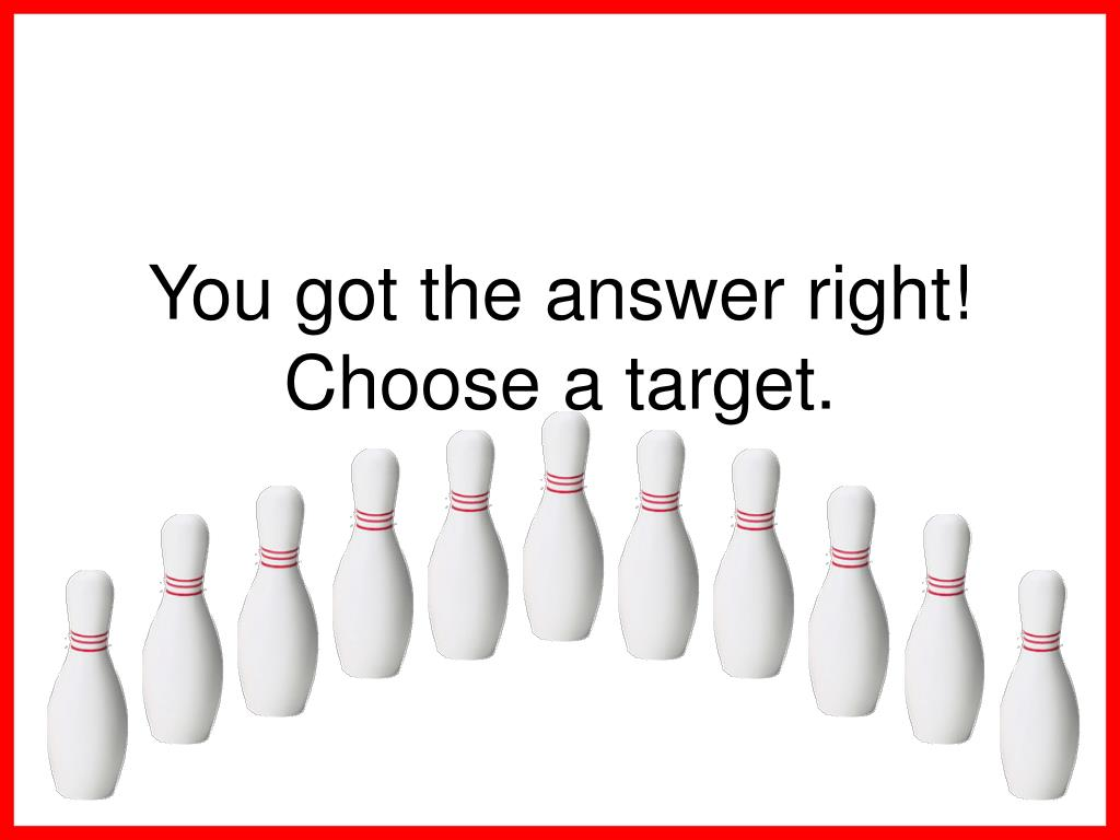You got the answer right!  Choose a target.