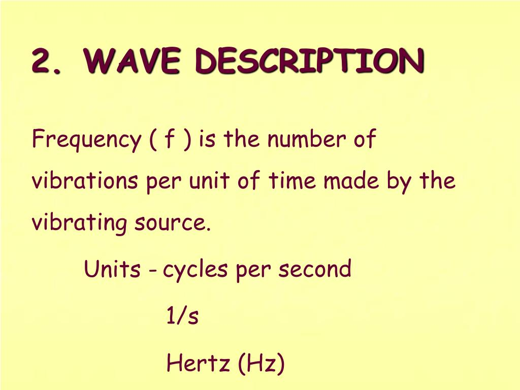 Frequency ( f ) is the number of vibrations per unit of time made by the vibrating source.
