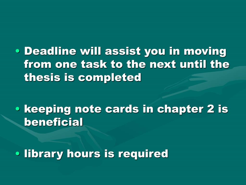 Deadline will assist you in moving from one task to the next until the thesis is completed