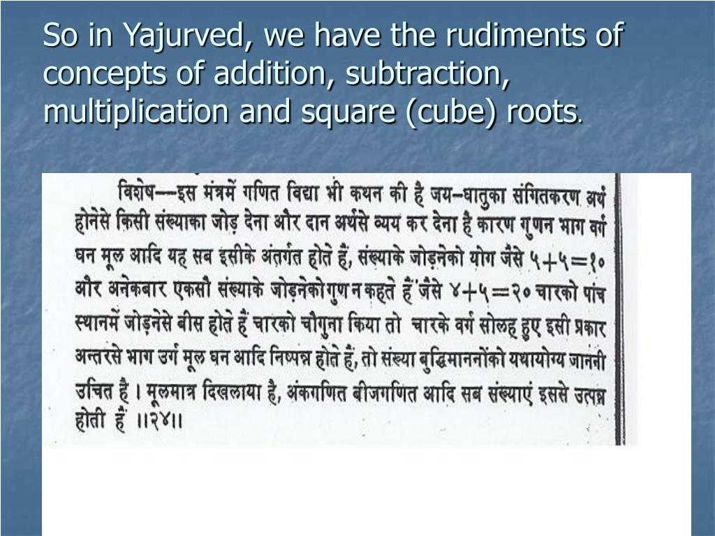So in Yajurved, we have the rudiments of concepts of addition, subtraction, multiplication and square (cube) roots