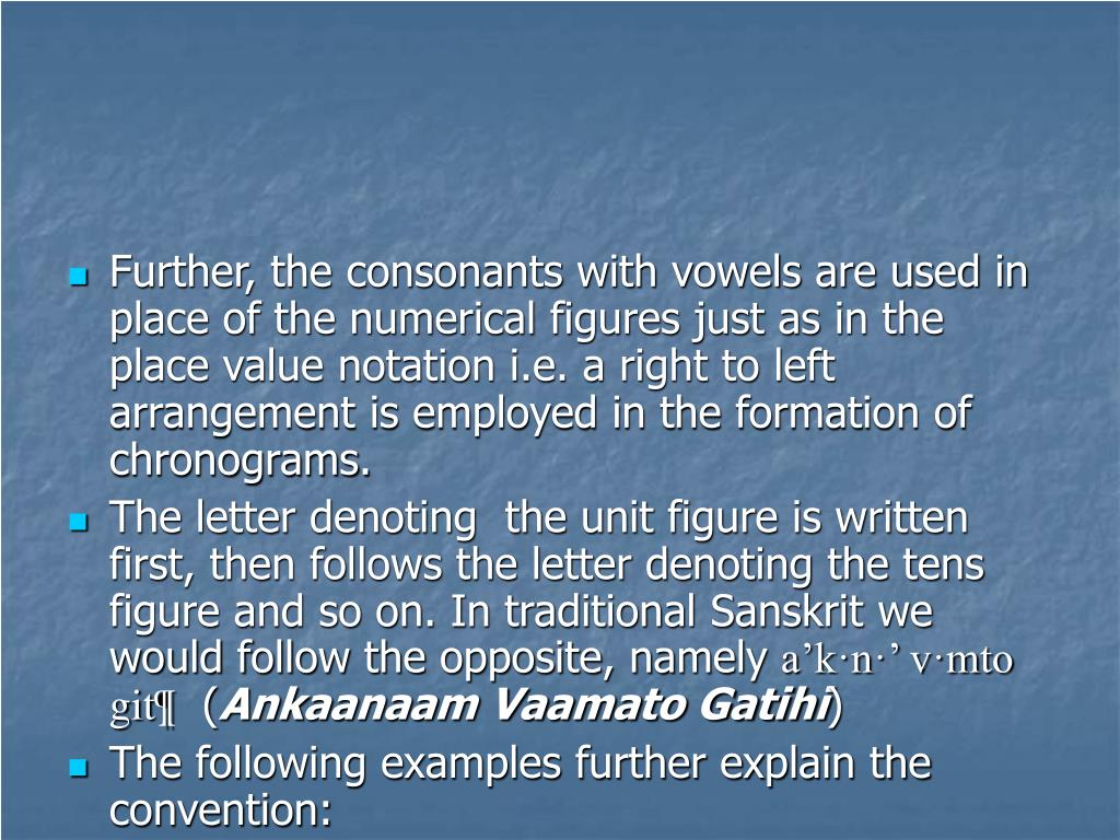 Further, the consonants with vowels are used in place of the numerical figures just as in the place value notation i.e. a right to left arrangement is employed in the formation of chronograms.