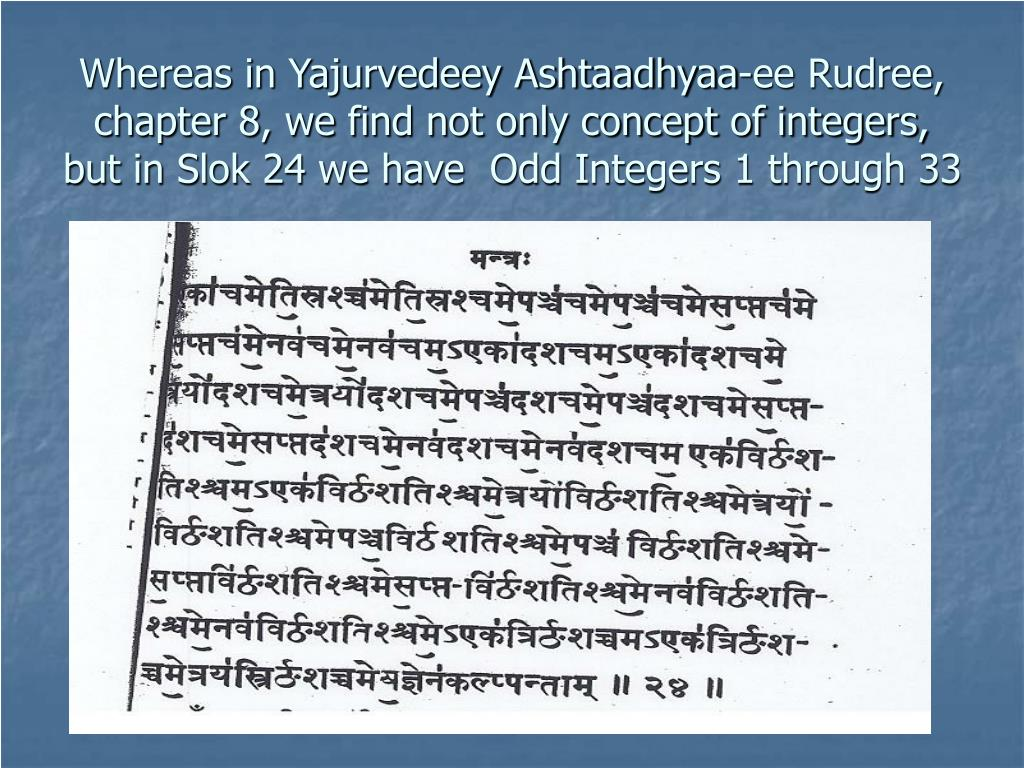 Whereas in Yajurvedeey Ashtaadhyaa-ee Rudree,  chapter 8, we find not only concept of integers, but in Slok 24 we have  Odd Integers 1 through 33