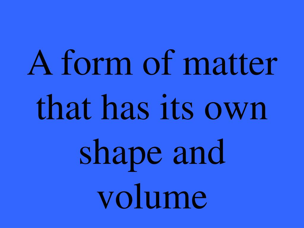 A form of matter that has its own shape and volume