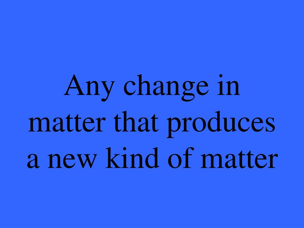 Any change in matter that produces a new kind of matter
