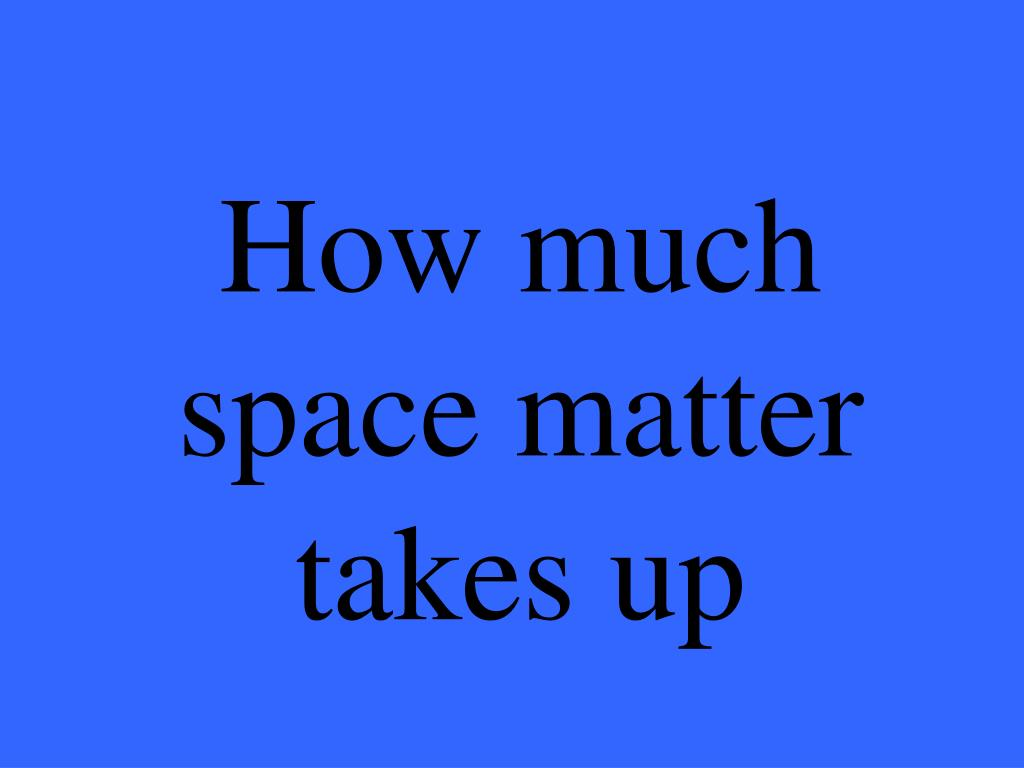 How much space matter takes up
