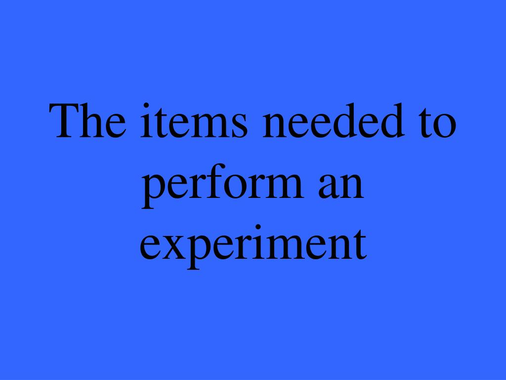The items needed to perform an experiment