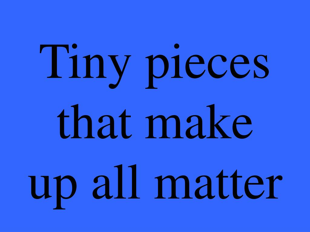 Tiny pieces that make up all matter