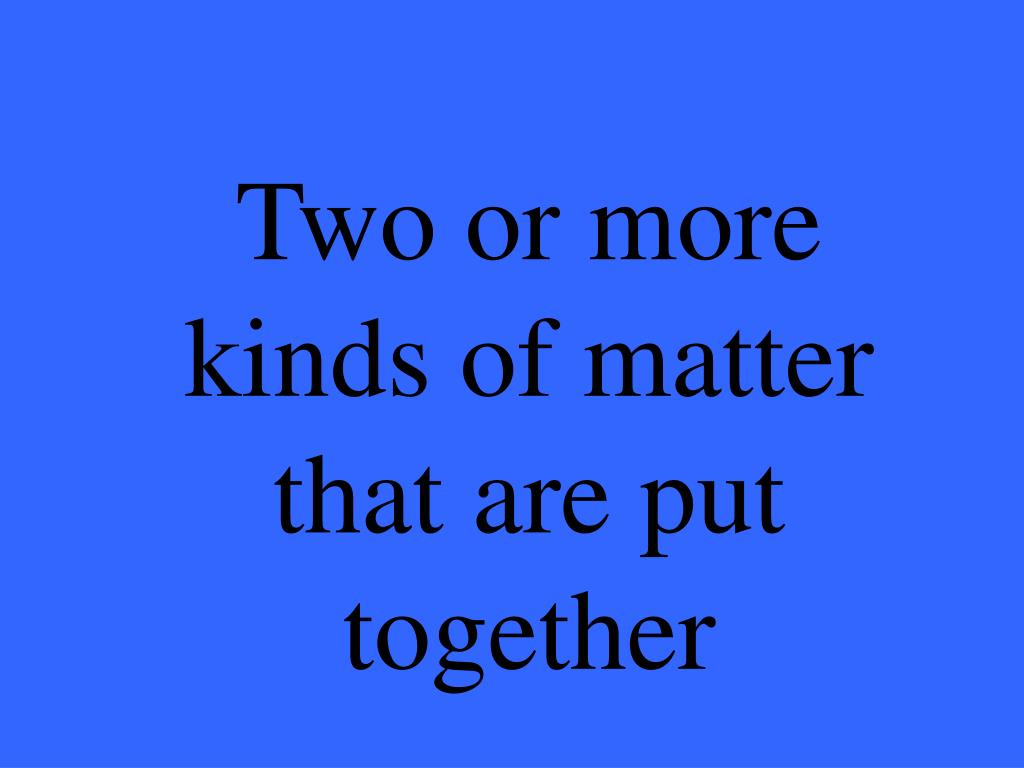 Two or more kinds of matter that are put together