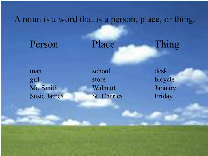 A noun is a word that is a person, place, or thing.