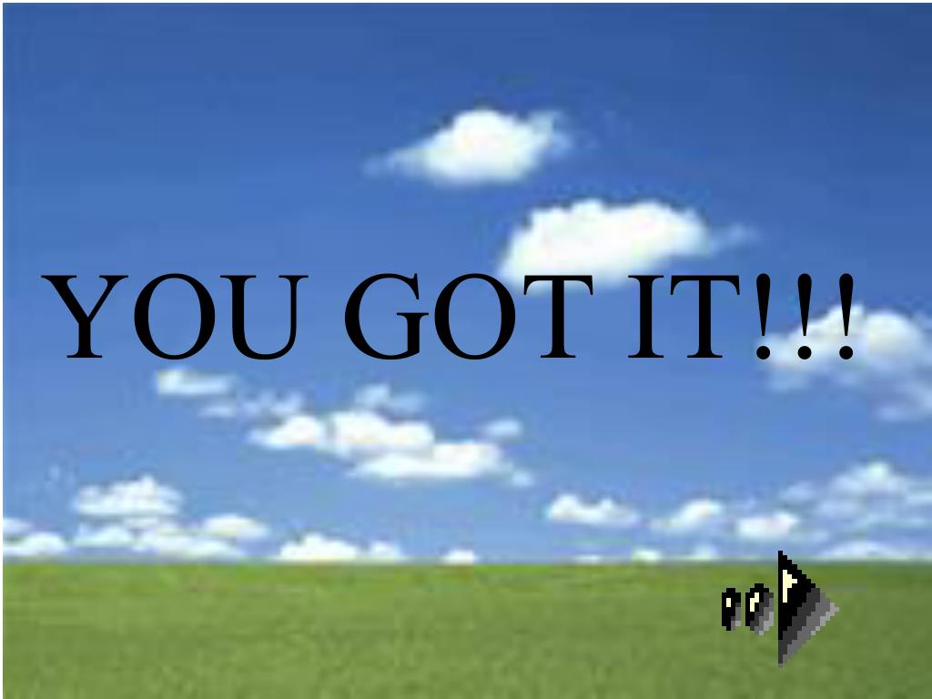 YOU GOT IT!!!