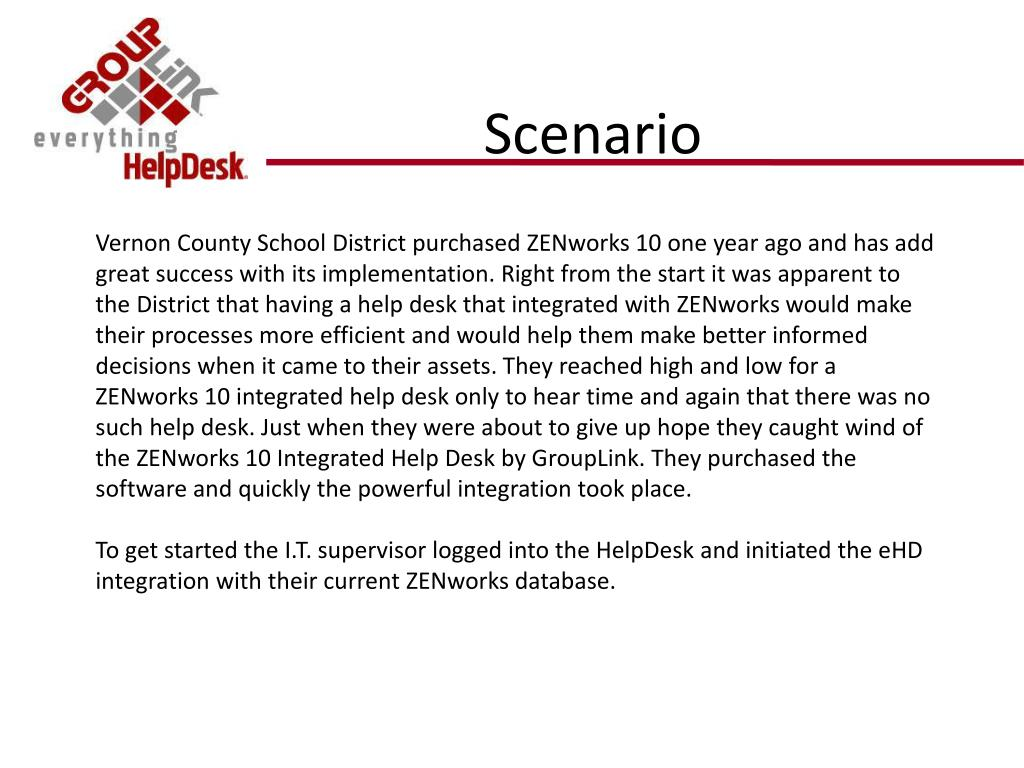Vernon County School District purchased ZENworks 10 one year ago and has add great success with its implementation. Right from the start it was apparent to the District that having a help desk that integrated with ZENworks would make their processes more efficient and would help them make better informed decisions when it came to their assets. They reached high and low for a ZENworks 10 integrated help desk only to hear time and again that there was no such help desk. Just when they were about to give up hope they caught wind of the ZENworks 10 Integrated Help Desk by GroupLink. They purchased the software and quickly the powerful integration took place.
