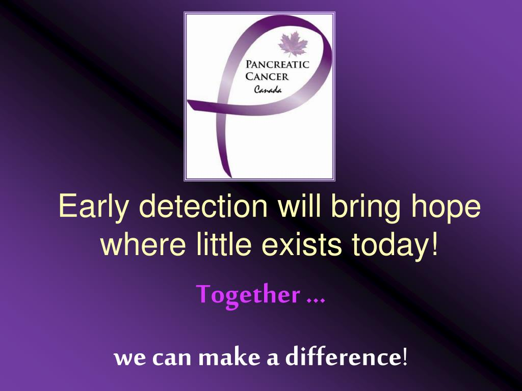 Early detection will bring hope where little exists today!