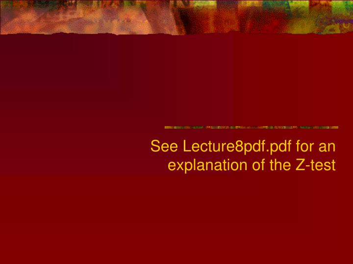 See Lecture8pdf.pdf for an explanation of the Z-test