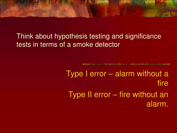 Think about hypothesis testing and significance tests in terms of a smoke detector