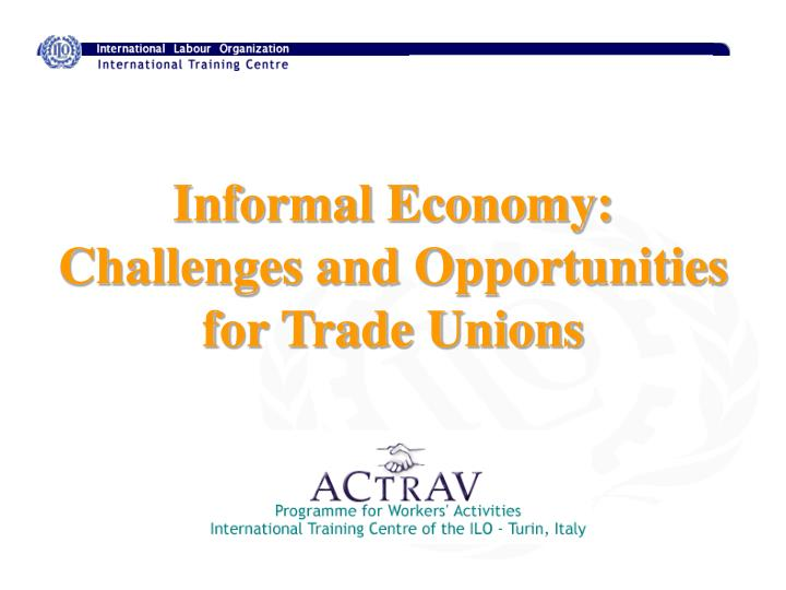 informal economy challenges and opportunities for trade unions n.
