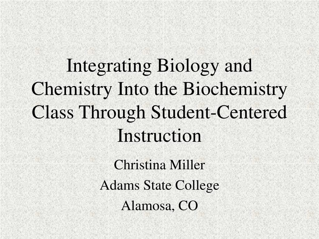 integrating biology and chemistry into the biochemistry class through student centered instruction l.