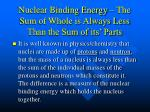 nuclear binding energy the sum of whole is always less than the sum of its parts