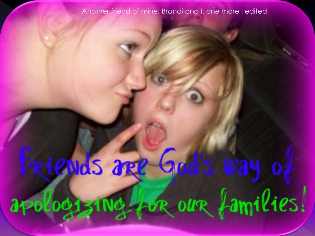 Another friend of mine, Brandi and I, one more I edited