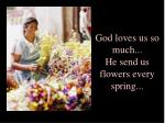 god loves us so much he send us flowers every spring
