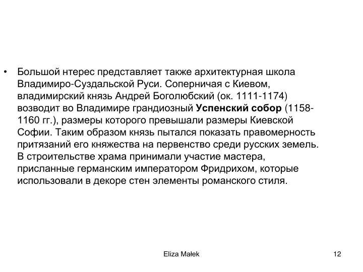 Большой нтерес представляет также архитектурная школа Владимиро-Суздальской Руси. Соперничая с Киевом, владимирский князь Андрей Боголюбский (ок. 1111-1174) возводит во Владимире грандиозный