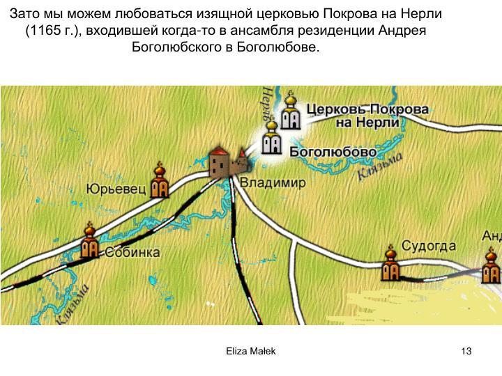 Зато мы можем любоваться изящной церковью Покрова на Нерли (1165 г.), входившей когда-то в ансамбля резиденции Андрея Боголюбского в Боголюбове.