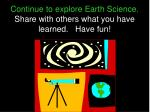continue to explore earth science share with others what you have learned have fun