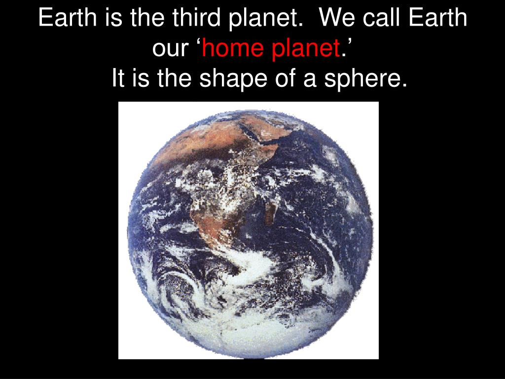 Earth is the third planet.  We call Earth our '