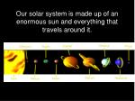 our solar system is made up of an enormous sun and everything that travels around it
