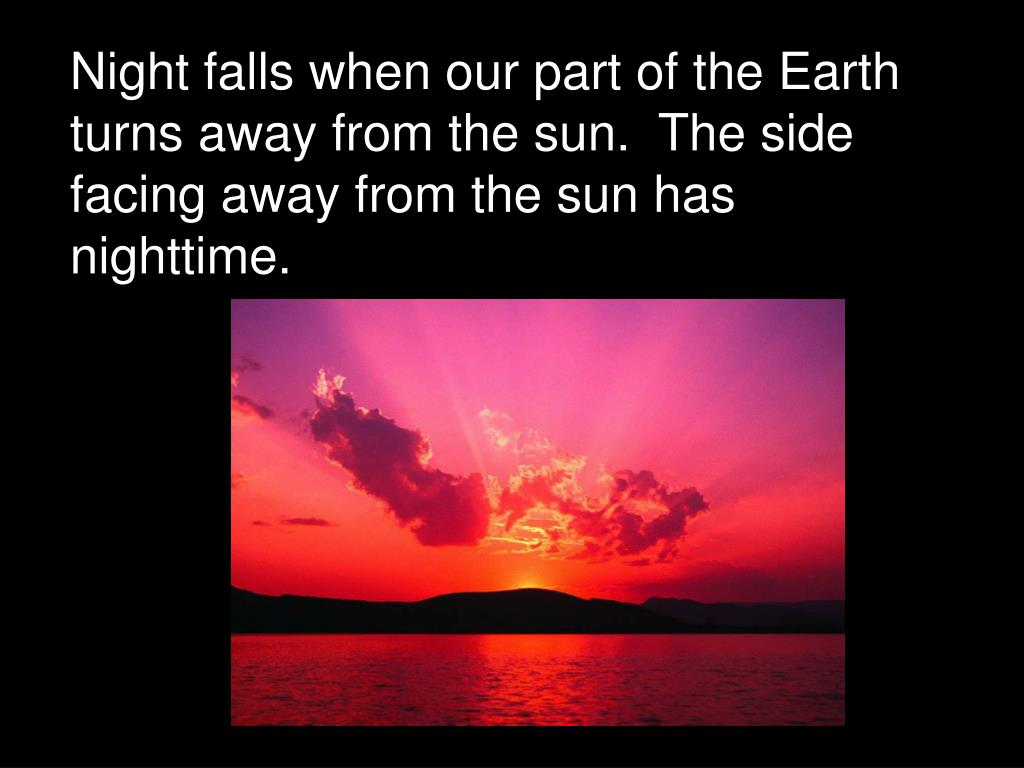Night falls when our part of the Earth turns away from the sun.  The side facing away from the sun has nighttime.