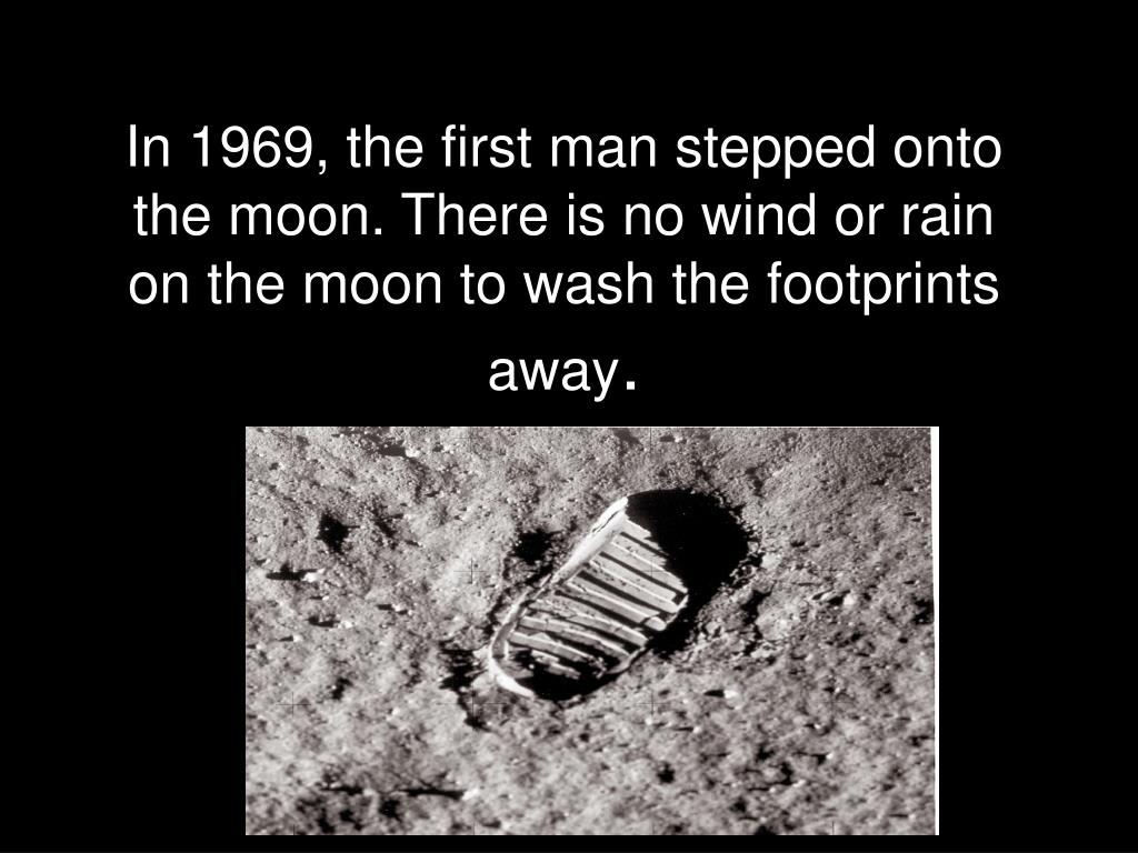 In 1969, the first man stepped onto the moon. There is no wind or rain on the moon to wash the footprints away
