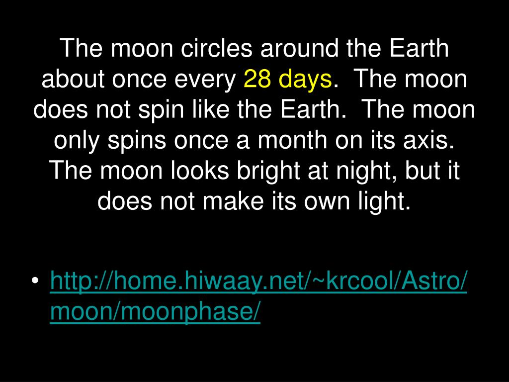 The moon circles around the Earth about once every