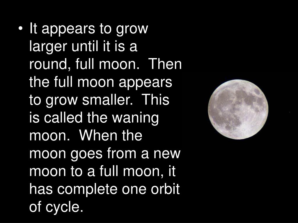 It appears to grow larger until it is a round, full moon.  Then the full moon appears to grow smaller.  This is called the waning moon.  When the moon goes from a new moon to a full moon, it has complete one orbit of cycle.