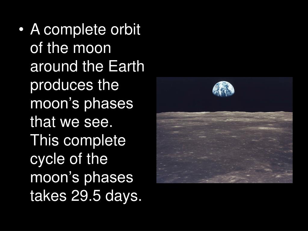 A complete orbit of the moon around the Earth produces the moon's phases that we see.  This complete cycle of the moon's phases takes 29.5 days.