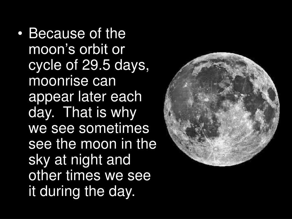 Because of the moon's orbit or cycle of 29.5 days, moonrise can appear later each day.  That is why we see sometimes see the moon in the sky at night and other times we see it during the day.