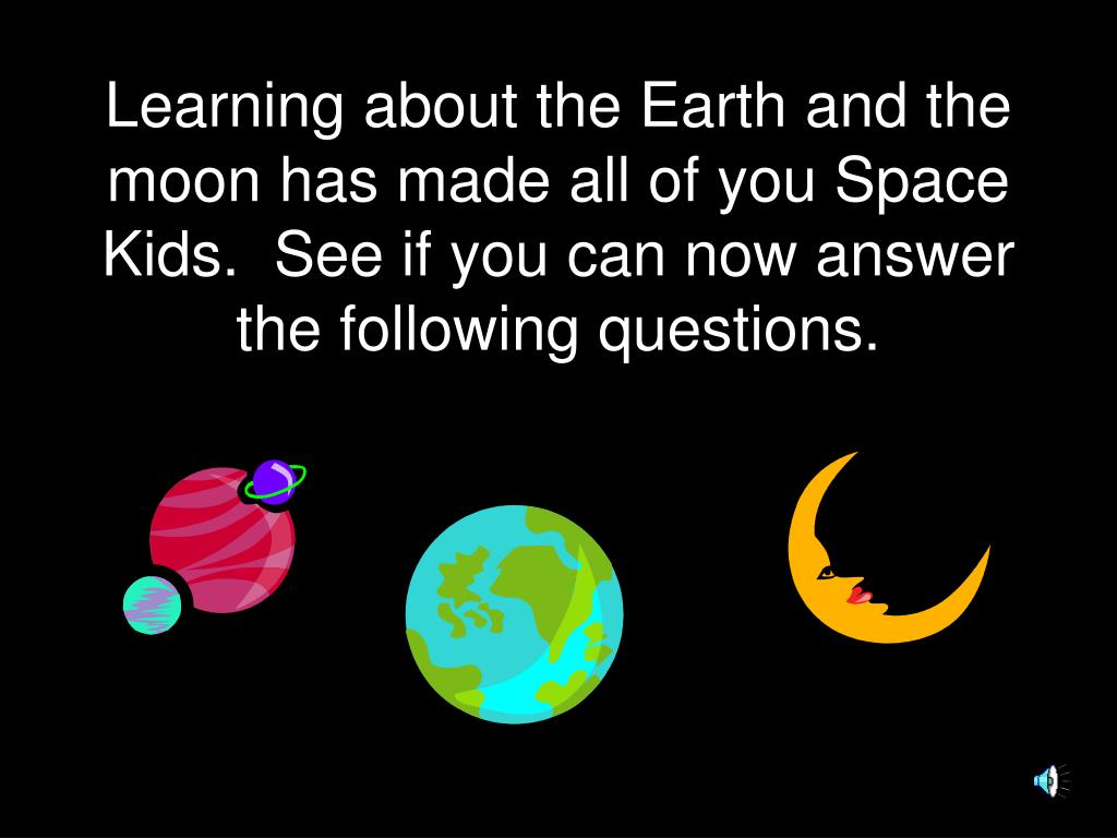 Learning about the Earth and the moon has made all of you Space Kids.  See if you can now answer the following questions.