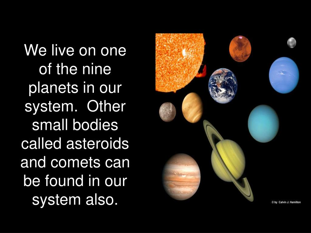 We live on one of the nine planets in our system.  Other small bodies called asteroids and comets can be found in our system also.