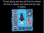 travel along and we will find out where we live in space and what we can see in space