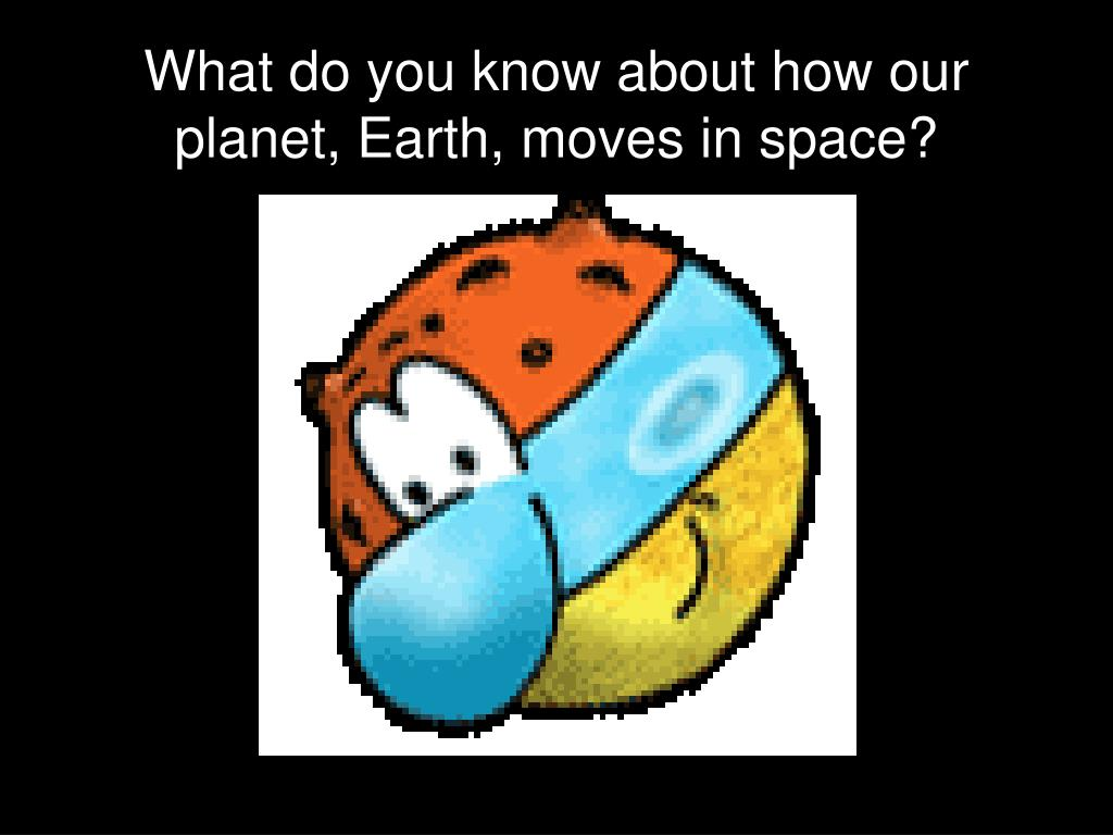 What do you know about how our planet, Earth, moves in space?