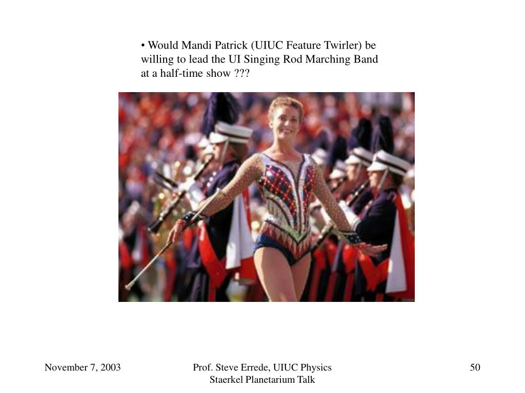 Would Mandi Patrick (UIUC Feature Twirler) be willing to lead the UI Singing Rod Marching Band at a half-time show ???