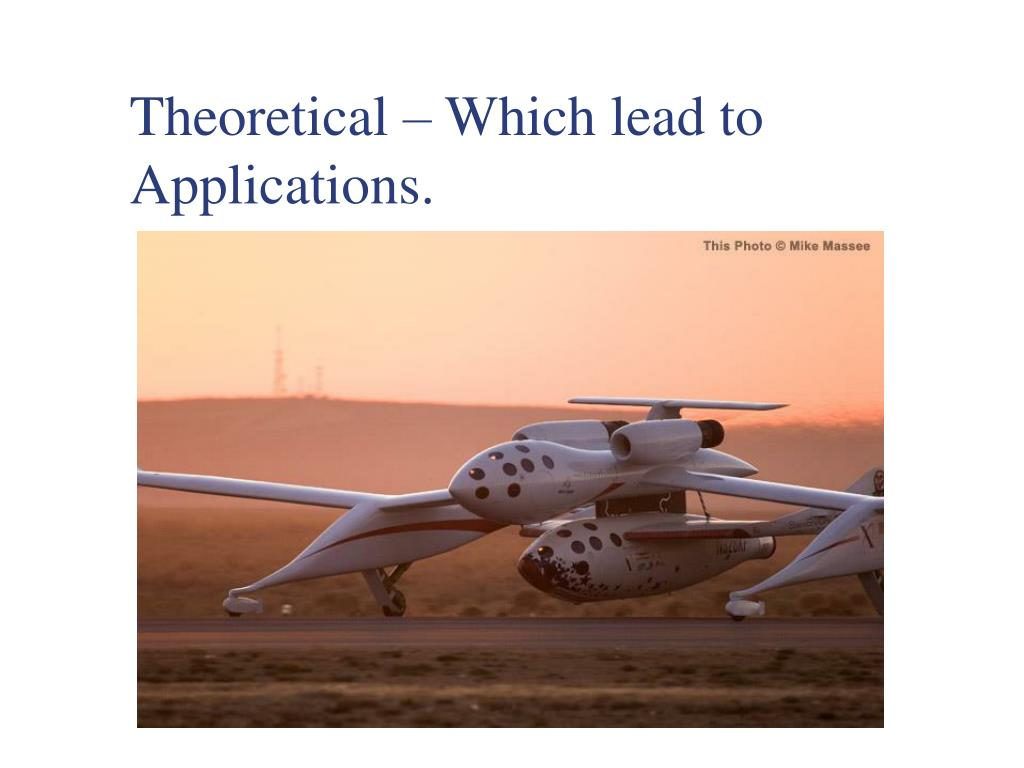 Theoretical – Which lead to Applications.