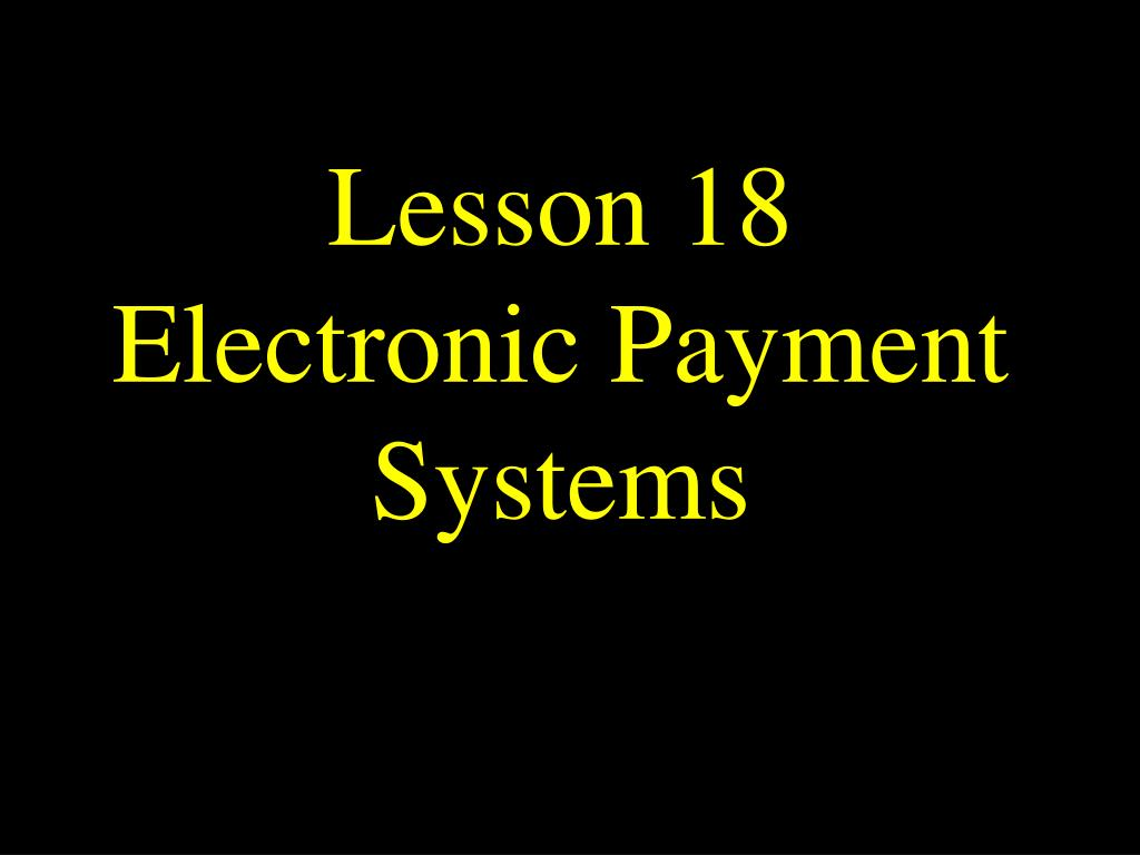 lesson 18 electronic payment systems l.