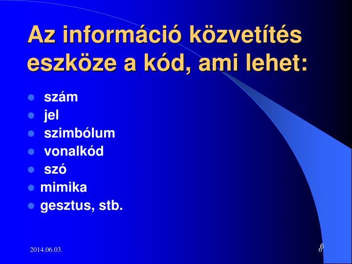Az információ közvetítés eszköze a kód, ami lehet: