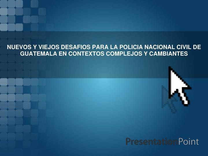 NUEVOS Y VIEJOS DESAFIOS PARA LA POLICIA NACIONAL CIVIL DE GUATEMALA EN CONTEXTOS COMPLEJOS Y CAMBIA...