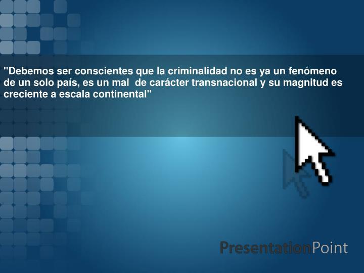 """""""Debemos ser conscientes que la criminalidad no es ya un fenómeno de un solo país, es un mal de ..."""