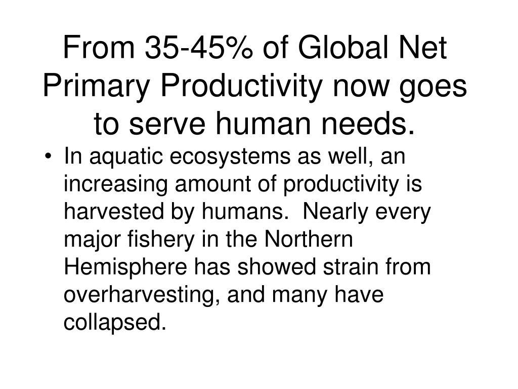 From 35-45% of Global Net Primary Productivity now goes to serve human needs.
