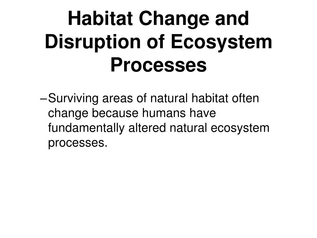 Habitat Change and Disruption of Ecosystem Processes