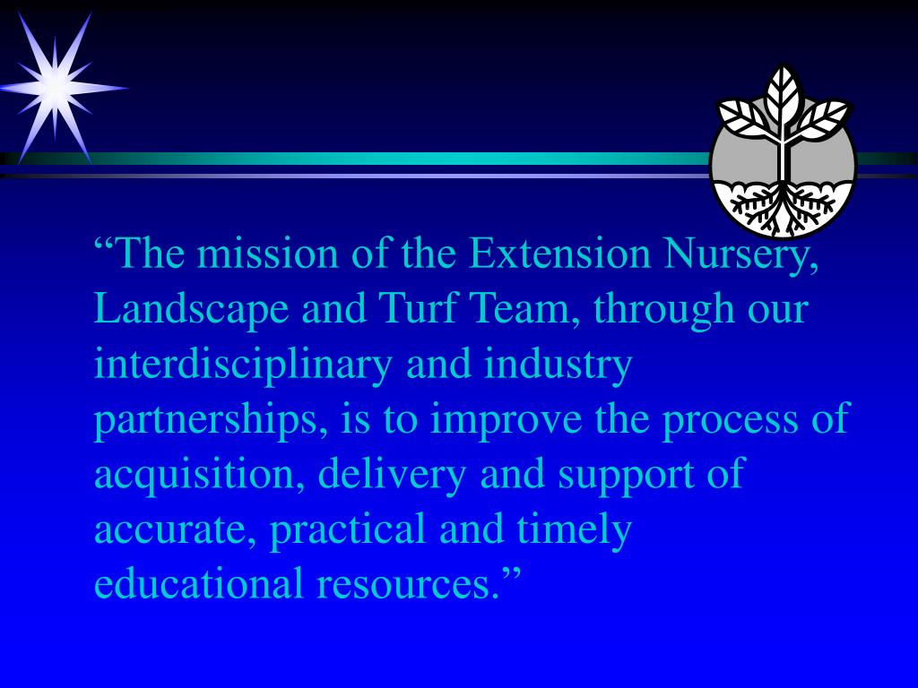 """The mission of the Extension Nursery, Landscape and Turf Team, through our interdisciplinary and industry partnerships, is to improve the process of acquisition, delivery and support of accurate, practical and timely educational resources."""